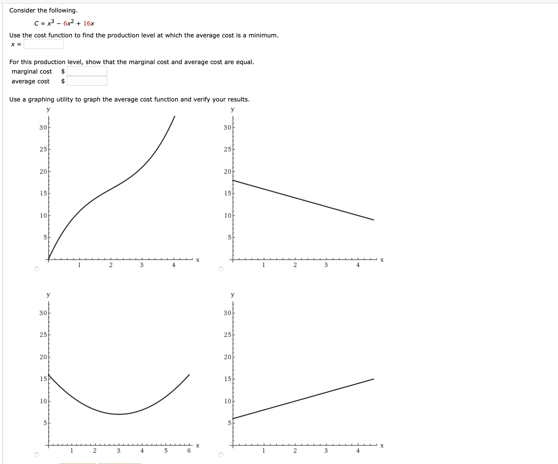 Consider the following. C = x3 – 6x2 + 16x Use the cost function to find the production level at which the average cost is a minimum. For this production level, show that the marginal cost and average cost are equal. marginal cost average cost Use a graphing utility to graph the average cost function and verify your results. У 30 30 25 25- 20 20아 15 15 10 10 4 3 y 30 30 25 25 20 15 15 10 10 5 х х 2 3 4 3 4 20