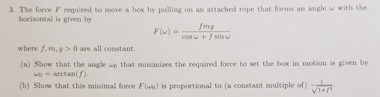 3. The force F required to move a box by pulling on an attached rope that forms an angle w with the horizontal is given by fmg F(w) = cOSw + f sin w where f, m, g > 0 are all constant. (a) Show that the angle wo that minimizes the required force to set the box in motion is given by arctan(f) (b) Show that this minimal force F(wo) is proportional to (a constant multiple of)