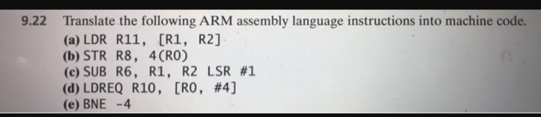 Translate the following ARM assembly language instructions into machine code. (a) LDR R11, [R1, R2] (b) STR R8, 4 (RO) (c) SUB R6, R1, R2 LSR #1 (d) LDREQ R10, [RO, #4] (e) BNE -4 9.22