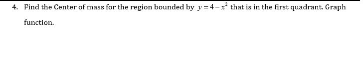 4. Find the Center of mass for the region bounded by y= 4-x that is in the first quadrant. Graph function.