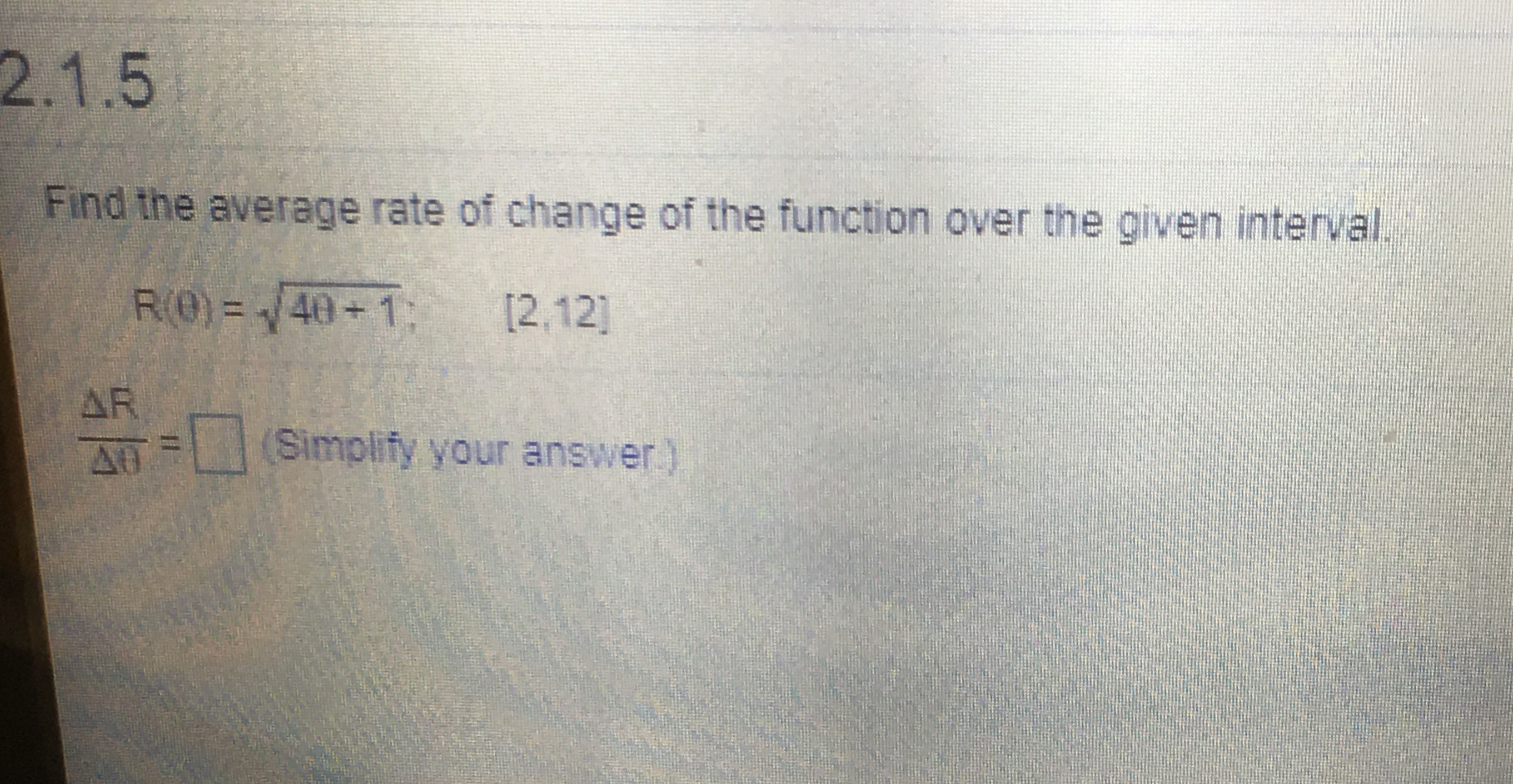 2.1.5 Find the average rate of change of the function over the given interval. R(0) = /40+1: [2,12] AR (Simplify your answer)