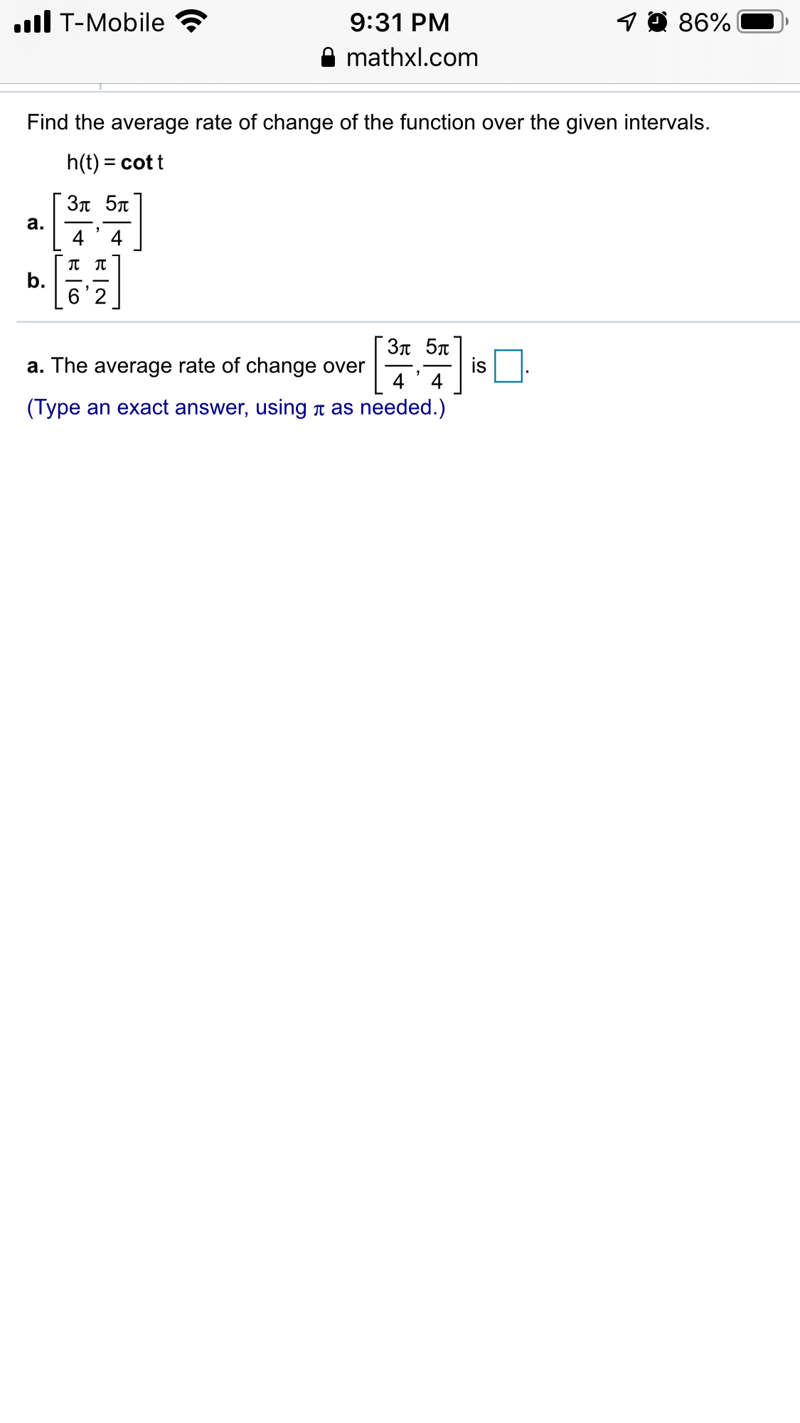 ll T-Mobile 19 86% 9:31 PM mathxl.com Find the average rate of change of the function over the given intervals. h(t) = cott %3D 3π 5π a. b. ГЗл 5л is . 4 a. The average rate of change over 4 (Type an exact answer, using t as needed.)