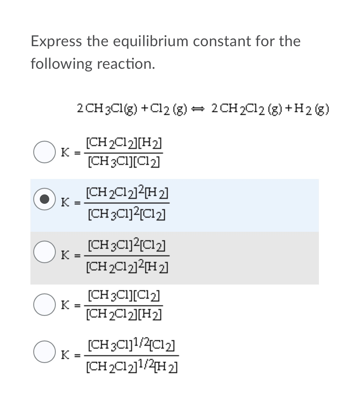 Express the equilibrium constant for the following reaction. 2 CH 2C12 (g) +H2 (g) 2 CH 3C1(g) +C12 (g) [CH 2C12][H2] [CH 3CI][Cl2] (CH2C12]?{H2] к [CH3C1]2[Cl2] (CH3C1]?{C12] [CH 2C12]2[H2] [CH 3CI][Cl2] K [CH 2C12][H2] [CH3C1]1/2{Cl2] к %3D [CH2C121/2на
