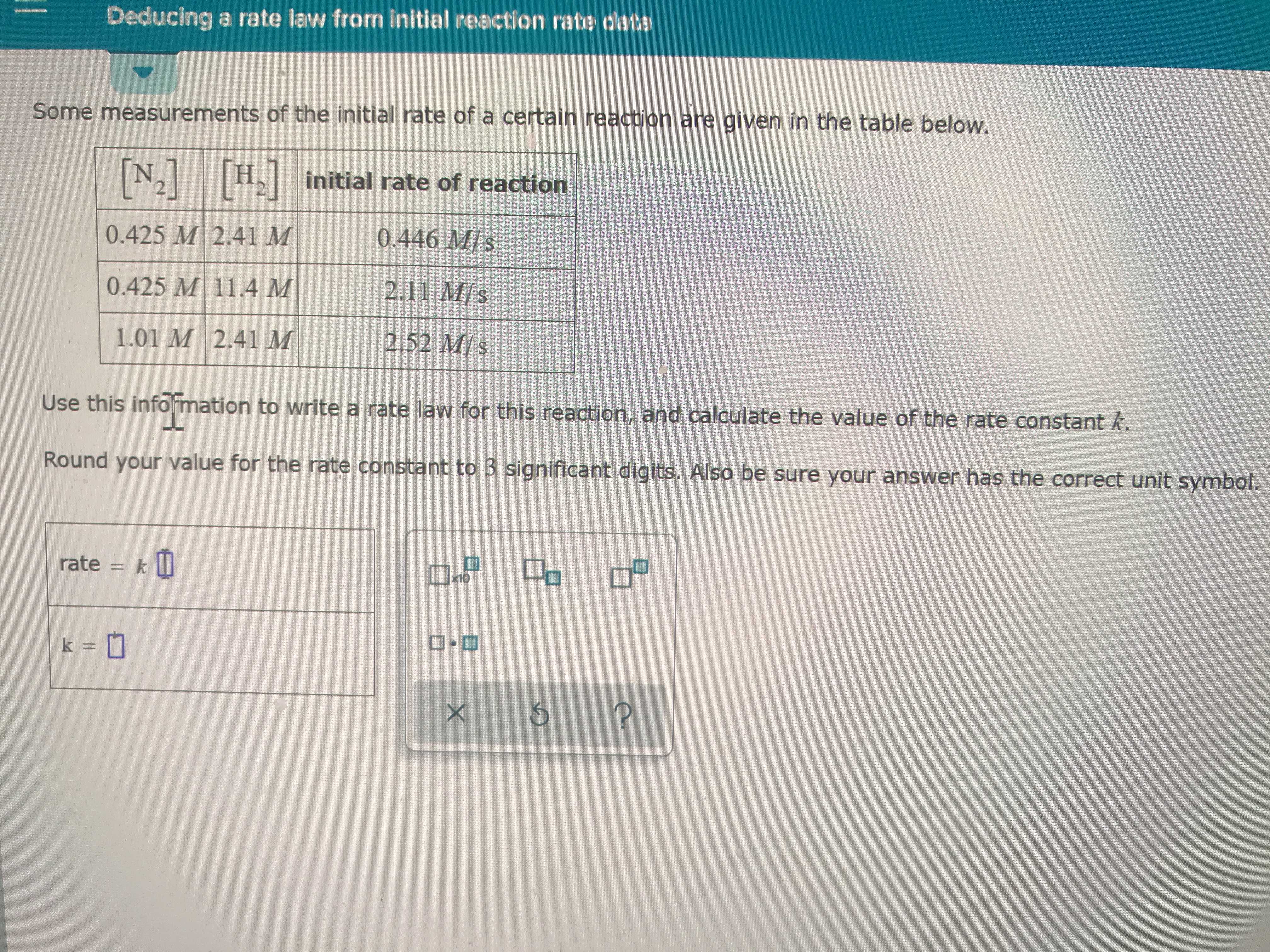 Deducing a rate law from initial reaction rate data Some measurements of the initial rate of a certain reaction are given in the table below. Hinitial rate of reaction N2 0.446 M/s 0.425 M 2.41 M 2.11 M/s 0.425 M 11.4 M 2.52 M/s 1.01 M 2.41 M Use this infomation to write a rate law for this reaction, and calculate the value of the rate constant k. Round your value for the rate constant to 3 significant digits. Also be sure your answer has the correct unit symbol. k II rate x10 k= ? X