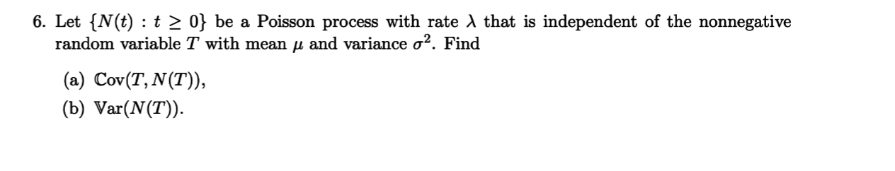 6. Let {N(t) t 2 0} be a Poisson process with rate AX that is independent of the nonnegative random variable T with mean u and variance o2. Find (a) Cov(T, N(T)), (b) Var(N(T)