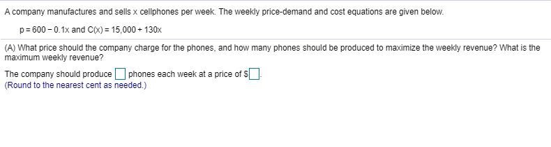 A company manufactures and sells x cellphones per week. The weekly price-demand and cost equations are given below. p= 600 - 0.1x and C(X) = 15,000 + 130x (A) What price should the company charge for the phones, and how many phones should be produced to maximize the weekly revenue? What is the maximum weekly revenue? The company should produce O phones each week at a price of s]. (Round to the nearest cent as needed.)