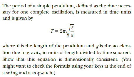 The period of a simple pendulum, defined as the time neces- sary for one complete oscillation, is measured in time units and is given by T = 27, where l is the length of the pendulum and g is the accelera- tion due to gravity, in units of length divided by time squared. Show that this equation is dimensionally consistent. (You might want to check the formula using your keys at the end of a string and a stopwatch.)