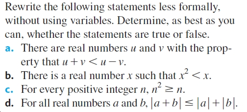 Rewrite the following statements less formally, without using variables. Determine, as best as you can, whether the statements are true or false. a. There are real numbers u and v with the prop- erty that u + v < u v. b. There is a real number x such that x< x. c. For every positive integer n, n² >n. d. For all real numbers a and b, |a+b|< ]a|+[b|.