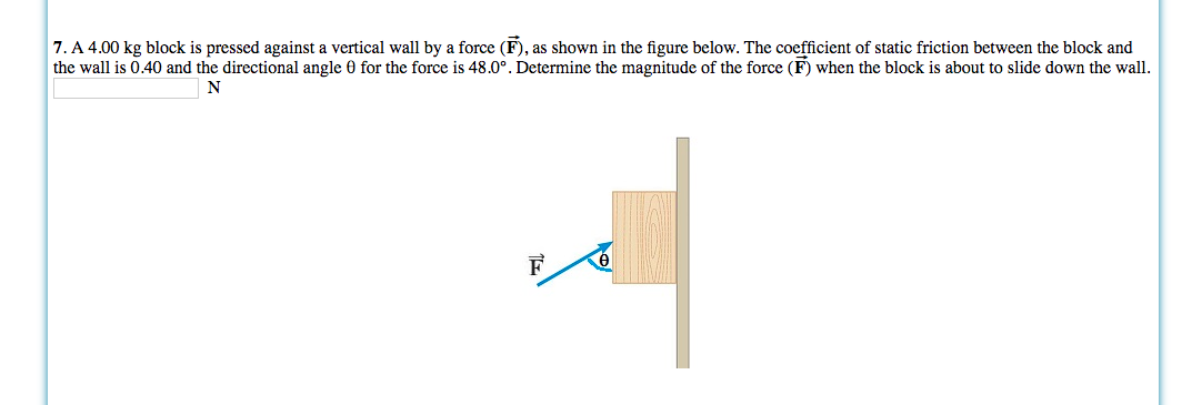 7. A 4.00 kg block is pressed against a vertical wall by a force (F), as shown in the figure below. The coefficient of static friction between the block and the wall is 0.40 and the directional angle 0 for the force is 48.0°. Determine the magnitude of the force (F) when the block is about to slide down the wall F