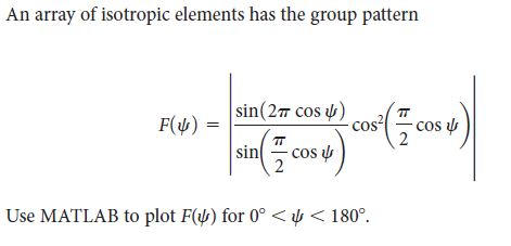 An array of isotropic elements has the group pattern sin(27 cos u) cos -cos u F(4) sin - cos u Use MATLAB to plot F() for 0° < y < 180°.