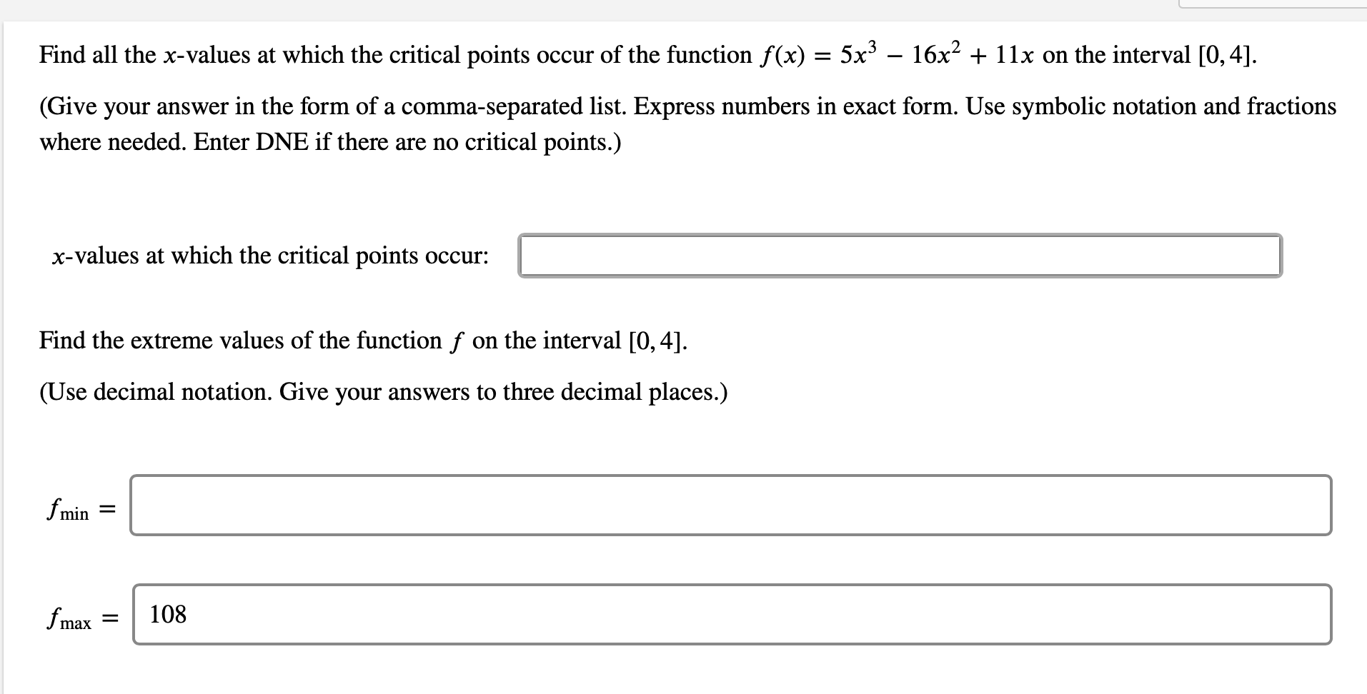 Find all the x-values at which the critical points occur of the function f(x) = 5x – 16x2 + 11x on the interval [0, 4]. (Give your answer in the form of a comma-separated list. Express numbers in exact form. Use symbolic notation and fractions where needed. Enter DNE if there are no critical points.) x-values at which the critical points occur: Find the extreme values of the function f on the interval [0, 4]. (Use decimal notation. Give your answers to three decimal places.) fmin = fmax 108