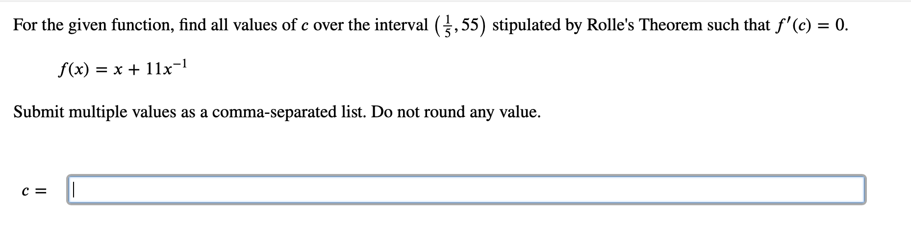 For the given function, find all values of c over the interval (,55) stipulated by Rolle's Theorem such that f'(c) = 0. f(x) = x + 11x=l Submit multiple values as a comma-separated list. Do not round any value. c =