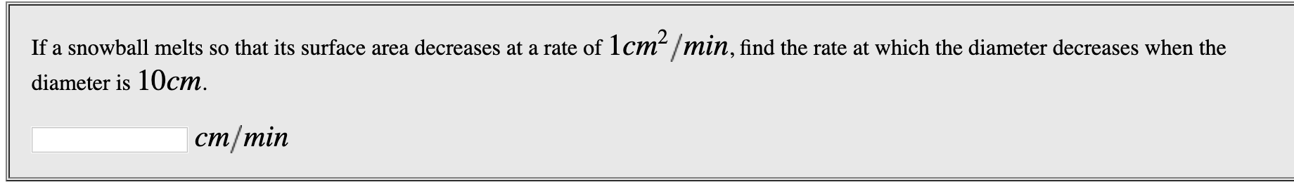 If a snowball melts so that its surface area decreases at a rate of 1cm /min, find the rate at which the diameter decreases when the diameter is 10cm cm/min
