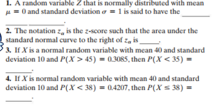 1. A random variable Z that is normally distributed with mean 0 and standard deviation o = 1 is said to have the 2. The notation z is the z-score such that the area under the standard normal curve to the right of za is 3. IfX is a normal random variable with mean 40 and standard deviation 10 and P(X> 45) = 0.3085, then P(X< 35) 4. If X is normal random variable with mean 40 and standard deviation 10 and P(X < 38) = 0.4207, then P(X= 38) =