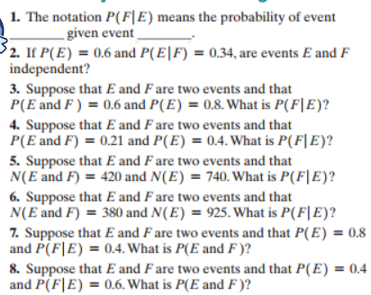 1. The notation P(F|E) means the probability of event - given event 2. If P(E)0.6 and P(E|F) = 0.34, are events E and F independent? 3. Suppose that E and F are two events and that P(E and F) 0.6 and P(E) = 0.8. What is P(F|E)? 4. Suppose that E and F are two events and that P(E and F) 0.21 and P(E) = 0.4. What is P(F|E)? 5. Suppose that E and F are two events and that N(E and F) 420 and N(E) 740. What is P(F|E)? 6. Suppose that E and F are two events and that N(E and F) 380 and N(E) = 925. What is P(F|E)? 7. Suppose that E and F are two events and that P(E) = 0.8 and P(F E) 0.4. What is P(E and F )? 8. Suppose that E and F are two events and that P(E) = 0.4 and P(FE) 0.6. What is P(E and F)?