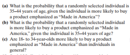 "(a) What is the probability that a randomly selected individual is 35-44 years of age, given the individual is more likely to buy a product emphasized as ""Made in America""? (b) What is the probability that a randomly selected individual is more likely to buy a product emphasized as ""Made in America,"" given the individual is 35-44 years of age? (c) Are 18- to 34-year-olds more likely to buy a product emphasized as ""Made in America"" than individuals in general?"