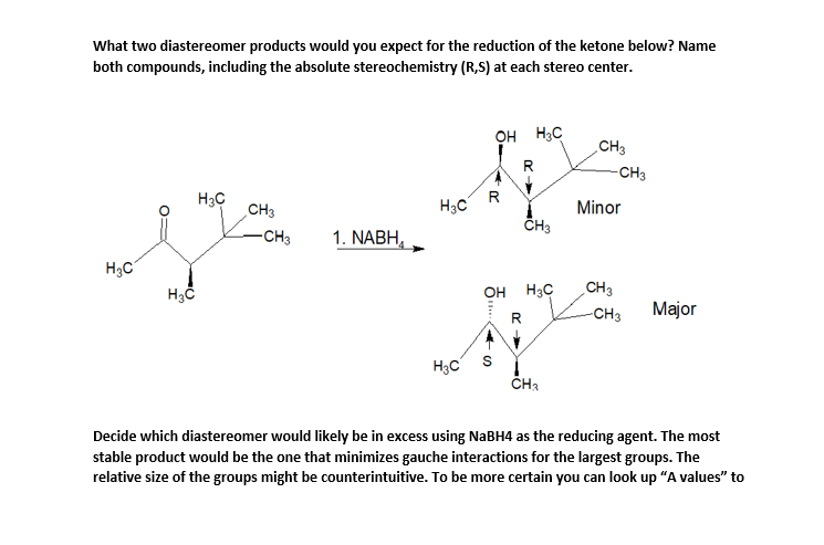"""What two diastereomer products would you expect for the reduction of the ketone below? Name both compounds, including the absolute stereochemistry (R,S) at each stereo center. он нс CHЗ R -CHз Нас CH3 R Нас Minor CH3 -CHз 1. NABH, Нас CHз Нас Нас OH Major -CHз R Hас CH3 Decide which diastereomer would likely be in excess using NaBH4 as the reducing agent. The most stable product would be the one that minimizes gauche interactions for the largest groups. The relative size of the groups might be counterintuitive. To be more certain you can look up """"A values"""" to"""