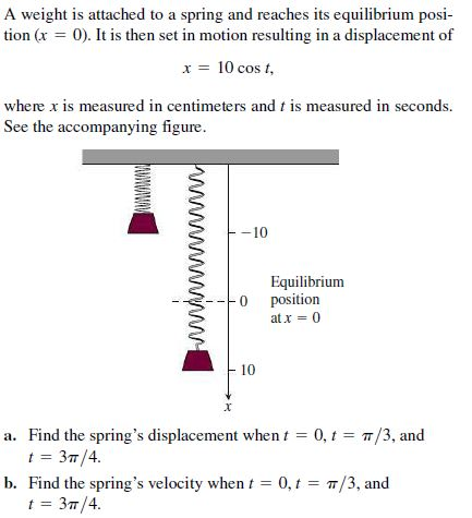 A weight is attached to a spring and reaches its equilibrium posi- tion (x = 0). It is then set in motion resulting in a displacement of x = 10 cos t, where x is measured in centimeters and t is measured in seconds. See the accompanying figure. -10 Equilibrium position at x = 0 10 a. Find the spring's displacement when t = 0, t = 7/3, and t = 37/4. b. Find the spring's velocity when t = 0, t = T/3, and t = 37/4. www