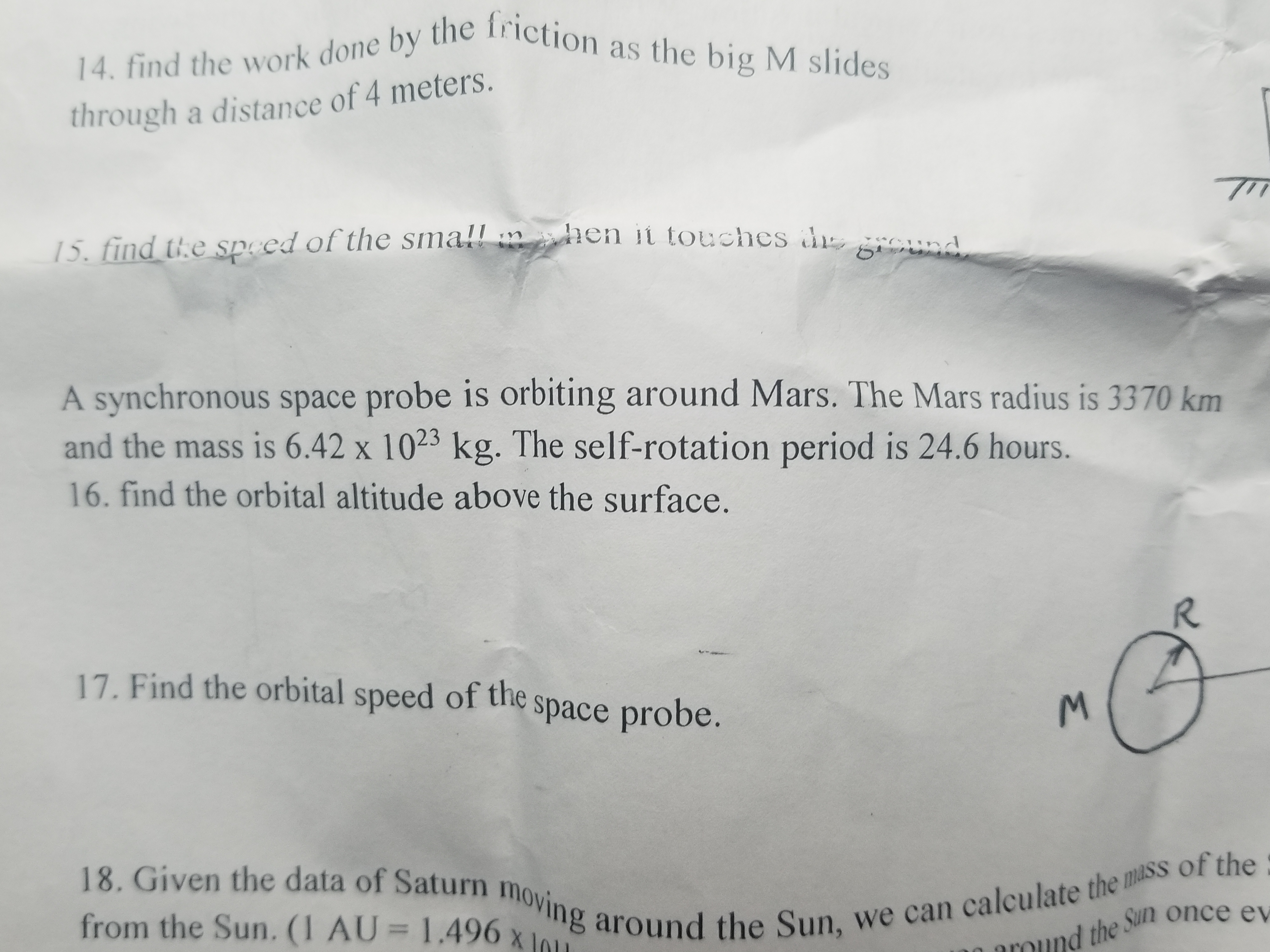 14. find the work done by the friction as the big M slides through a distance of 4 meters 15. find the speed of the small hen it touches d gOund A synchronous space probe is orbiting around Mars. The Mars radius is 3370 km and the mass is 6.42 x 1023 kg. The self-rotation period is 24.6 hours. 16. find the orbital altitude above the surface. R 17. Find the orbital speed of the space probe. of the 18. Given the data of Saturn moving around the Sun, we can calculate the mass from the Sun. (1 AU = 1.496 x the Sun once ev