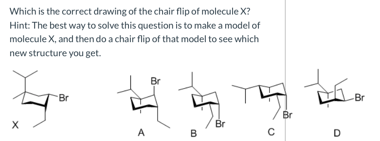 Which is the correct drawing of the chair flip of molecule X? Hint: The best way to solve this question is to make a model of molecule X, and then do a chair flip of that model to see which new structure you get. Br Br Br Br Br х D