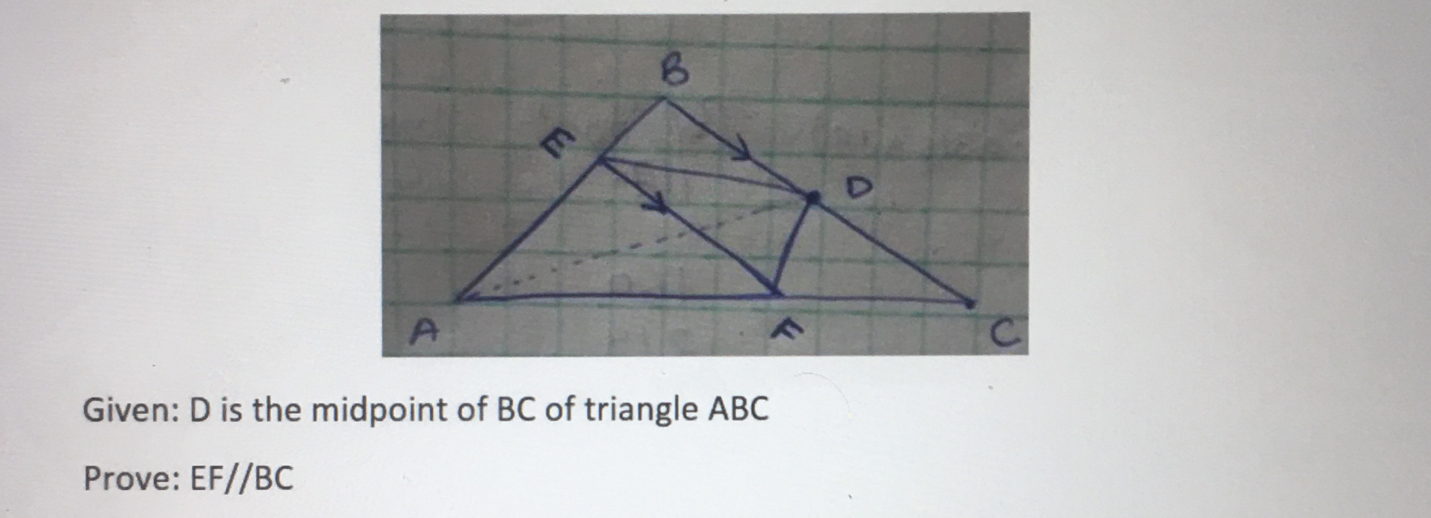 A. C. Given: D is the midpoint of BC of triangle ABC Prove: EF//BC E.