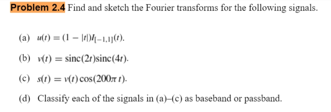 Problem 2.4 Find and sketch the Fourier transforms for the following signals. (a) u(t) = (1 – |t)4-1,1j(). (b) v(t) = sinc(2t )sinc(4r). (c) s(t) = v(t) cos(200r t). (d) Classify each of the signals in (a)–(c) as baseband or passband.