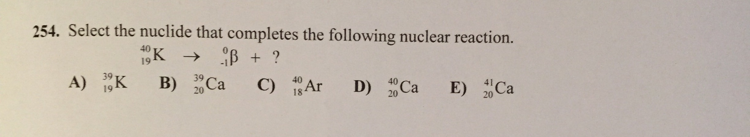 254. Select the nuclide that completes the following nuclear reaction. 40 K 19 41 Ca 39 Ca 20 40 D) 2 Ca 39 A) 1,K 20 18 Ar