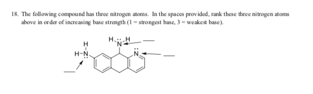 18. The following compound has three nitrogen atoms. In the spaces provided, rank these three nitrogen atoms above in order of increasing base strength (1 = strongest base, 3 = weakest base). H.i H-N.