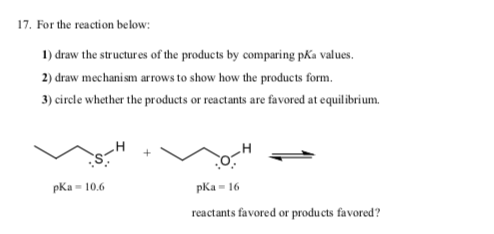 17. For the reaction below: 1) draw the structures of the products by comparing pKa values. 2) draw mechanism arrows to show how the products form. 3) circle whether the products or reactants are favored at equilibrium. pKa - 10.6 pka- 16 reactants favored or products favored?