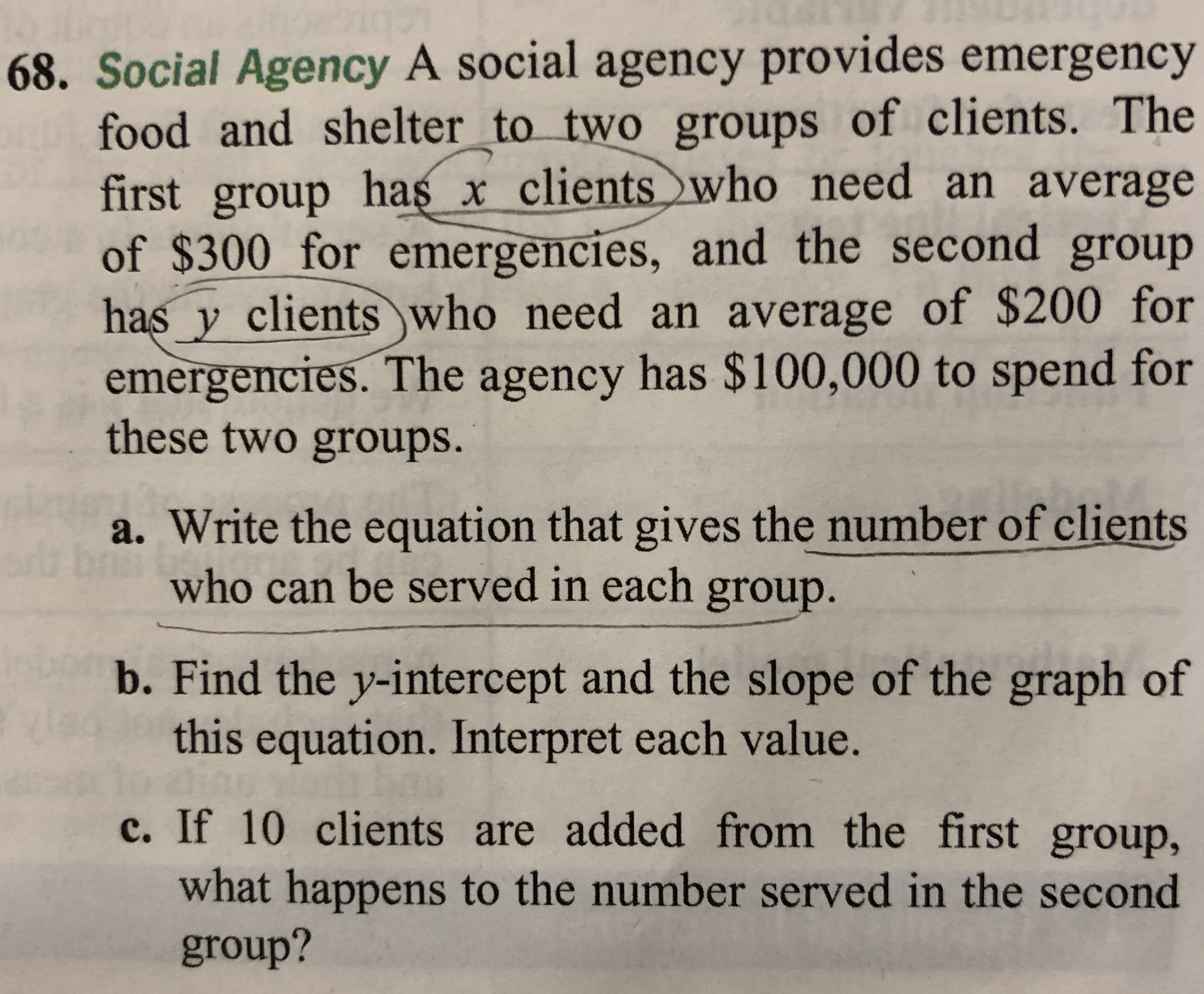 68. Social Agency A social agency provides emergency food and shelter_to two groups of clients. The first group has x clientswho need an average of $300 for emergencies, and the second group has y clients who need an average of $200 for emergencies. The agency has $100,000 to spend for these two groups. a. Write the equation that gives the number of clients who can be served in each group. b. Find the y-intercept and the slope of the graph of this equation. Interpret each value. c. If 10 clients are added from the first group, what happens to the number served in the second group?