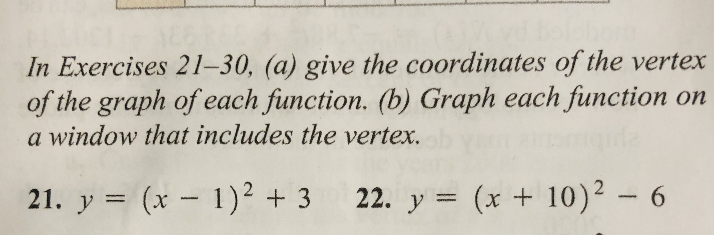 In Exercises 21–30, (a) give the coordinates of the vertex of the graph of each function. (b) Graph each function on a window that includes the vertex. gida (x +10)² 21. y = (x – 1)² + 3 22. y = (x + 10)² – 6
