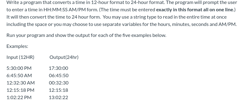 Write a program that converts a time in 12-hour format to 24-hour format. The program will prompt the user to enter a time in HH:MM:SS AM/PM form. (The time must be entered exactly in this format all on one line.) It will then convert the time to 24 hour form. You may use a string type to read in the entire time at once including the space or you may choose to use separate variables for the hours, minutes, seconds and AM/PM. Run your program and show the output for each of the five examples below. Examples: Input (12HR) Output (24hr) 5:30:00 PM 17:30:00 6:45:50 AM 06:45:50 12:32:30 AM 00:32:30 12:15:18 12:15:18 PM 1:02:22 PM 13:02:22