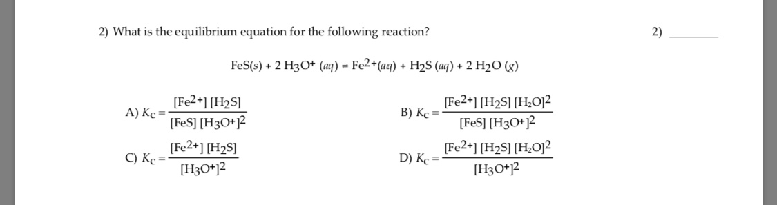 2) What is the equilibrium equation for the following reaction? 2) FeS(s) + 2 H3O* (aq) = Fe2*(aq) + H2S (aq) + 2 H2O (g) [Fe2+] [H2S] A) Kc = [FeS] [H3O+]2 [Fe2+] [H2S] C) Kc = [Fe2+] [H2S] [H¿O]² B) Kc = [FeS] [H3O+? [Fe2+] [H2S] [H;O]? D) Kc = [H3O*]2 [H3O*j2