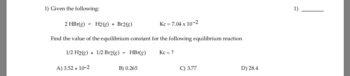 1) Given the following: 1) 2 HBr(g) = H2(g) + Br2(g) Kc = 7.04 x 10-2 Find the value of the equilibrium constant for the following equilibrium reaction 1/2 H2(g) + 1/2 Br2(g) = HBr(8) Kc = ? A) 3.52 x 10-2 B) 0.265 C) 3.77 D) 28.4