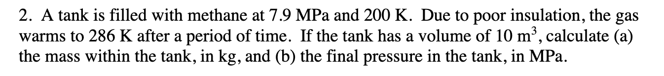 2. A tank is filled with methane at 7.9 MPa and 200 K. Due to poor insulation, the gas warms to 286 K after a period of time. If the tank has a volume of 10 m2, calculate (a) the mass within the tank, in kg, and (b) the final pressure in the tank, in MPa