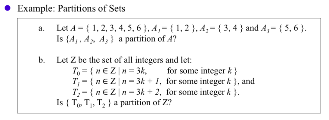 Example: Partitions of Sets Let A 1, 2, 3, 4, 5, 6}, A,= {1,2}, A,= {3,4} and A= {5, 6} Is {A1, A2, A3} a partition of A? а. b. Let Z be the set of all integers and let: To {n E Zn = 3k T, {nE Zn = 3k + 1, for some integer k}, and T2 {n E Z n = 3k + 2, for some integer k }. Is {To, T,, T2 } a partition of Z? for some integer k} 0