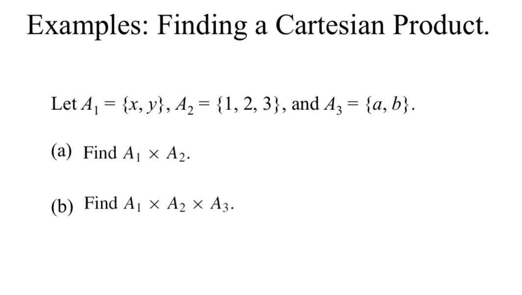 Examples: Finding a Cartesian Product Let A1 {x, y, A2= {1, 2, 3}, and A3= {a, b} (a) Find A x A2. (b) Find A1 x A2 x A3.