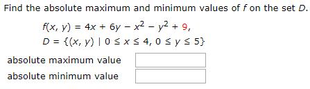 Find the absolute maximum and minimum values of f on the set D. f(x, y) = 4x + 6y – x² – y2 + 9, D = {(x, y) | 0 s xs 4, 0 s ys 5} absolute maximum value absolute minimum value %3!