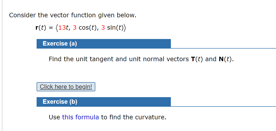 Consider the vector function given below. r(t) = (13t, 3 cos(t), 3 sin(t)) Exercise (a) Find the unit tangent and unit normal vectors T(t) and N(t). Click here to begin! Exercise (b) Use this formula to find the curvature.