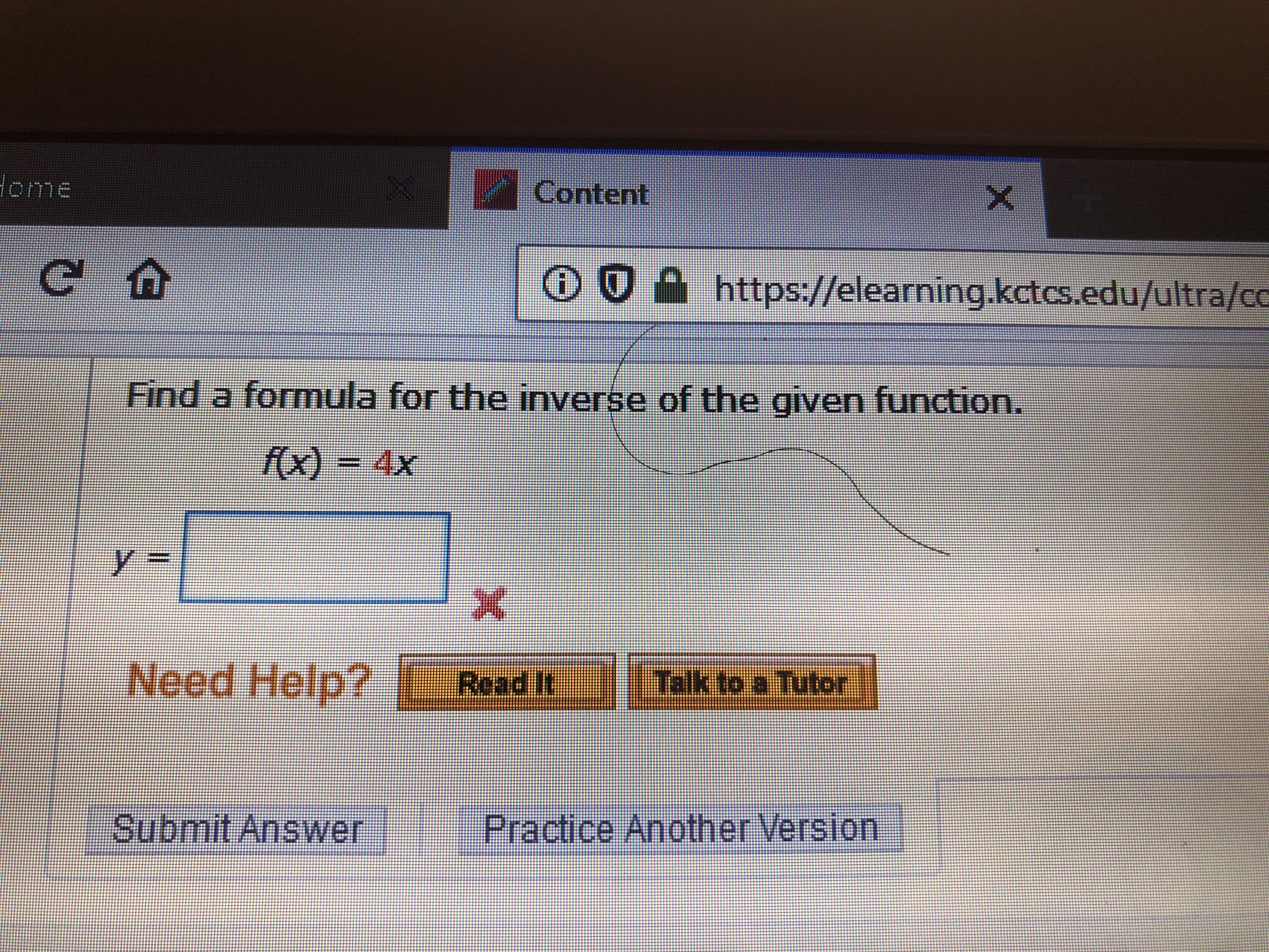 Home Content X C https://elearning.kctcs.edu/ultra/cc Find a formula for the inverse of the given function. fx) = 4x Read ItTalk to a T Need Help? Submit Answer Practice Another Version