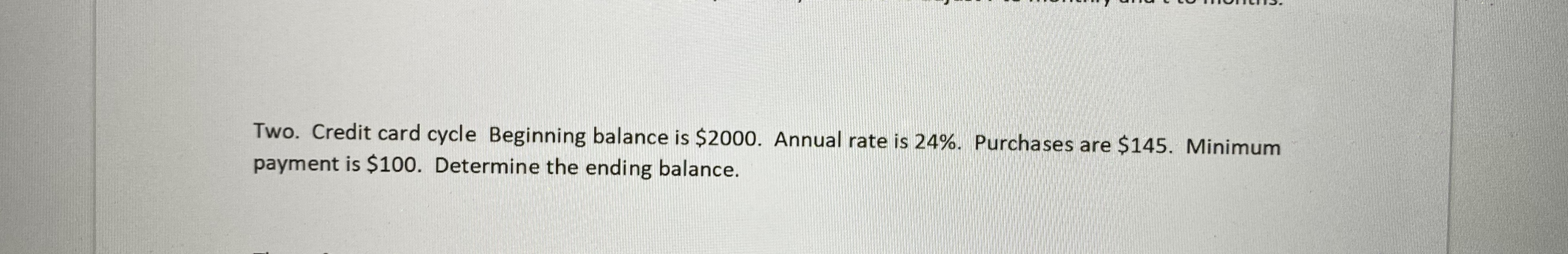 Two. Credit card cycle Beginning balance is $2000. Annual rate is 24%. Purchases are $145. Minimum payment is $100. Determine the ending balance.