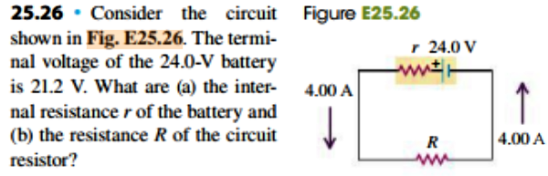 25.26 Consider the circuit Figure E25.26 shown in Fig. E25.26. The termi nal voltage of the 24.0-V battery is 21.2 V. What are (a) the inter r 24.0 V ww 4.00 A nal resistance r of the battery and (b) the resistance R of the circuit 4.00 A resistor?