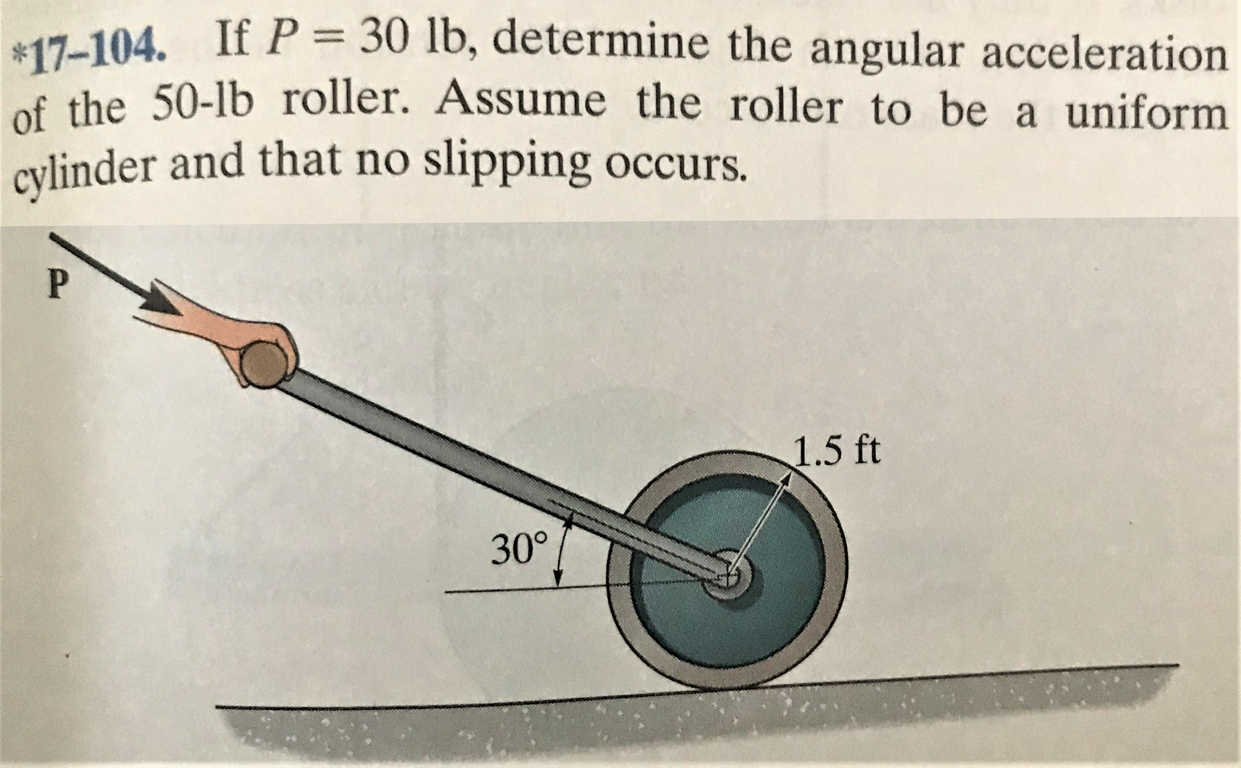 $17-104. If P = 30 lb, determine the angular acceleration of the 50-lb roller. Assume the roller to be a uniform cylinder and that no slipping occurs. 1.5 ft 30°