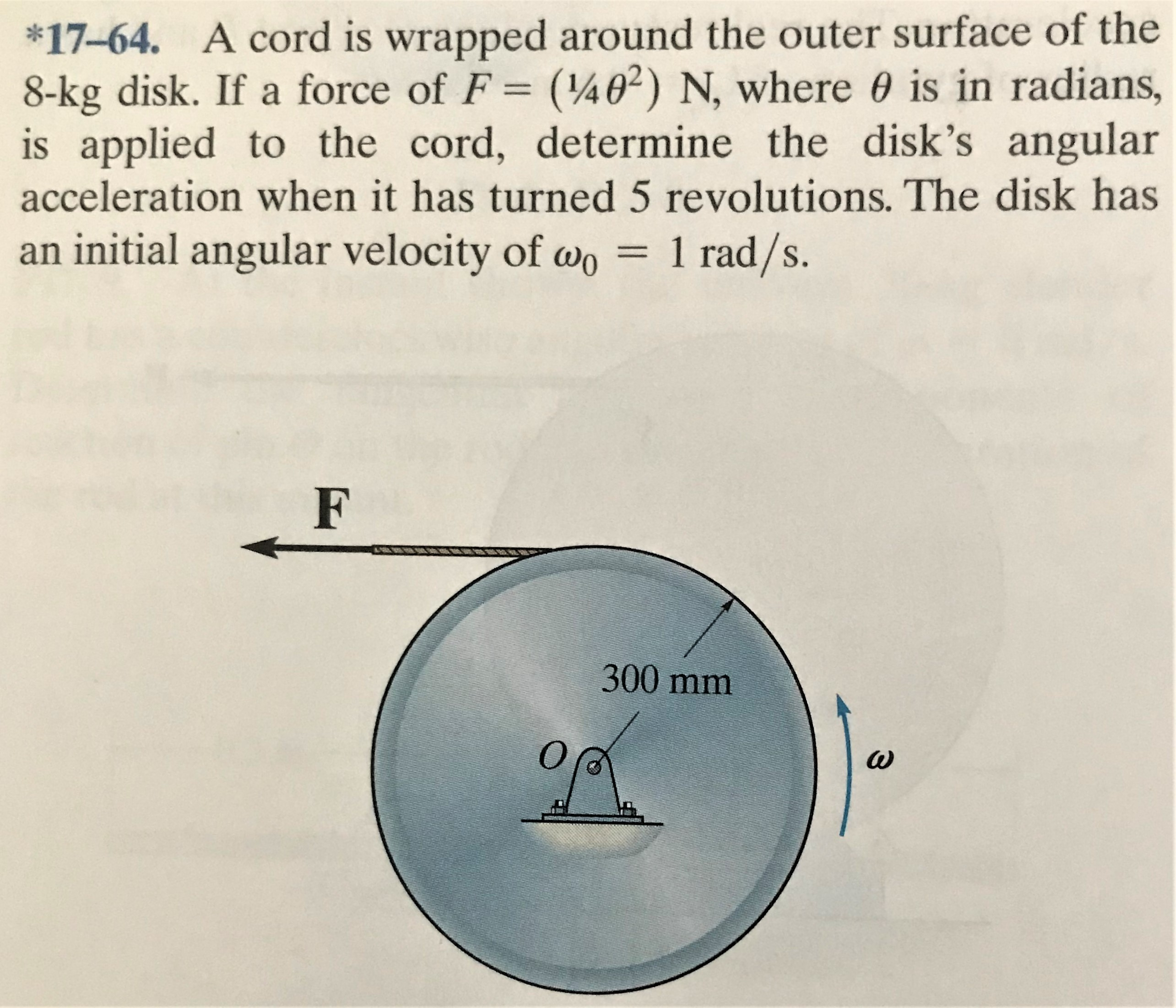 *17-64. A cord is wrapped around the outer surface of the 8-kg disk. If a force of F = (¼0²) N, where 0 is in radians, is applied to the cord, determine the disk's angular acceleration when it has turned 5 revolutions. The disk has an initial angular velocity of wo = %3D 1 rad/s. 300mm