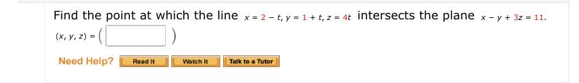 Find the point at which the line x = 2 – t, y = 1+ t, z = 4t intersects the plane x - y + 3z = 11. (x, y, z) = (| Need Help? Watch It Talk to a Tutor Read It