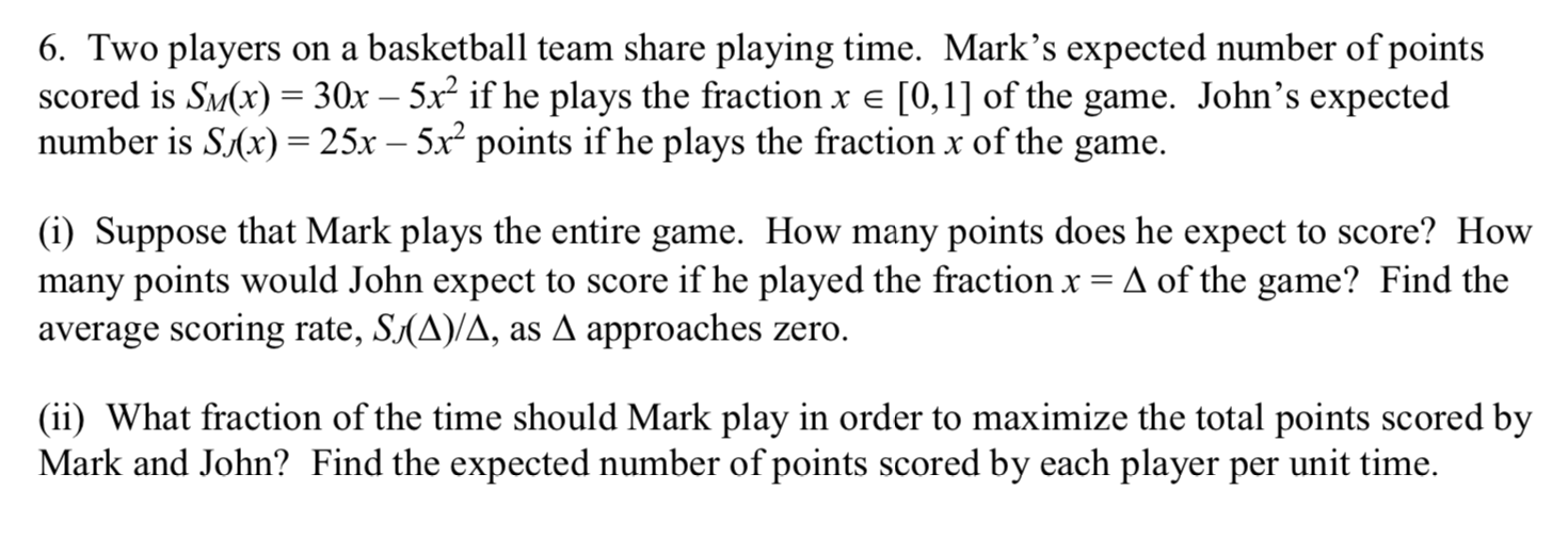 6. Two players on a basketball team share playing time. Mark's expected number of points scored is SM(x) = 30x – 5x² if he plays the fraction x e [0,1] of the game. John's expected number is S(x) = 25x – 5x points if he plays the fraction x of the game. (i) Suppose that Mark plays the entire game. How many points does he expect to score? How many points would John expect to score if he played the fraction x = A of the game? Find the average scoring rate, S(A)/A, as A approaches zero. (ii) What fraction of the time should Mark play in order to maximize the total points scored by Mark and John? Find the expected number of points scored by each player per unit time.