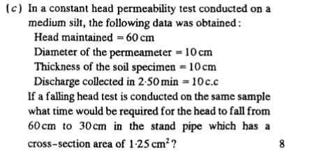 (c) In a constant head permeability test conducted on a medium silt, the following data was obtained Head maintained 60 cm Diameter of the permeameter = 10 cm Thickness of the soil specimen 10cm Discharge collected in 2-50 min 10c.c If a falling head test is conducted on the same sample what time would be required for the head to fall from 60 cm to 30cm in the stand pipe which has a cross-section area of 1-25 cm2? 8