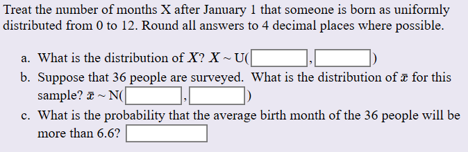 Treat the number of months X after January 1 that someone is born as uniformly distributed from 0 to 12. Round all answers to 4 decimal places where possible. a. What is the distribution of X? X U( b. Suppose that 36 people are surveyed. What is the distribution of a for this sample? N c. What is the probability that the average birth month of the 36 people will be more than 6.6?