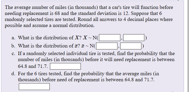 The average number of miles (in thousands) that a car's tire will function before needing replacement is 68 and the standard deviation is 12. Suppose that 6 randomly selected tires are tested. Round all answers to 4 decimal places where possible and assume a normal distribution. a. What is the distribution of X? X~ N( b. What is the distribution of T? ~ N( c. If a randomly selected individual tire is tested, find the probability that the number of miles (in thousands) before it will need replacement is between 64.8 and 71.7. d. For the 6 tires tested, find the probability that the average miles (in thousands) before need of replacement is between 64.8 and 71.7.