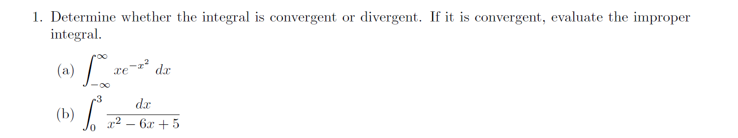1. Determine whether the integral is convergent or divergent. If it is convergent, evaluate the improper integral -x2 (a) dax хе ос 3 dx (b) 12 — 6х + 5